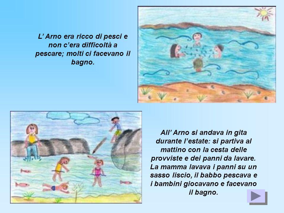 L Arno era ricco di pesci e non cera difficoltà a pescare; molti ci facevano il bagno. All Arno si andava in gita durante lestate: si partiva al matti