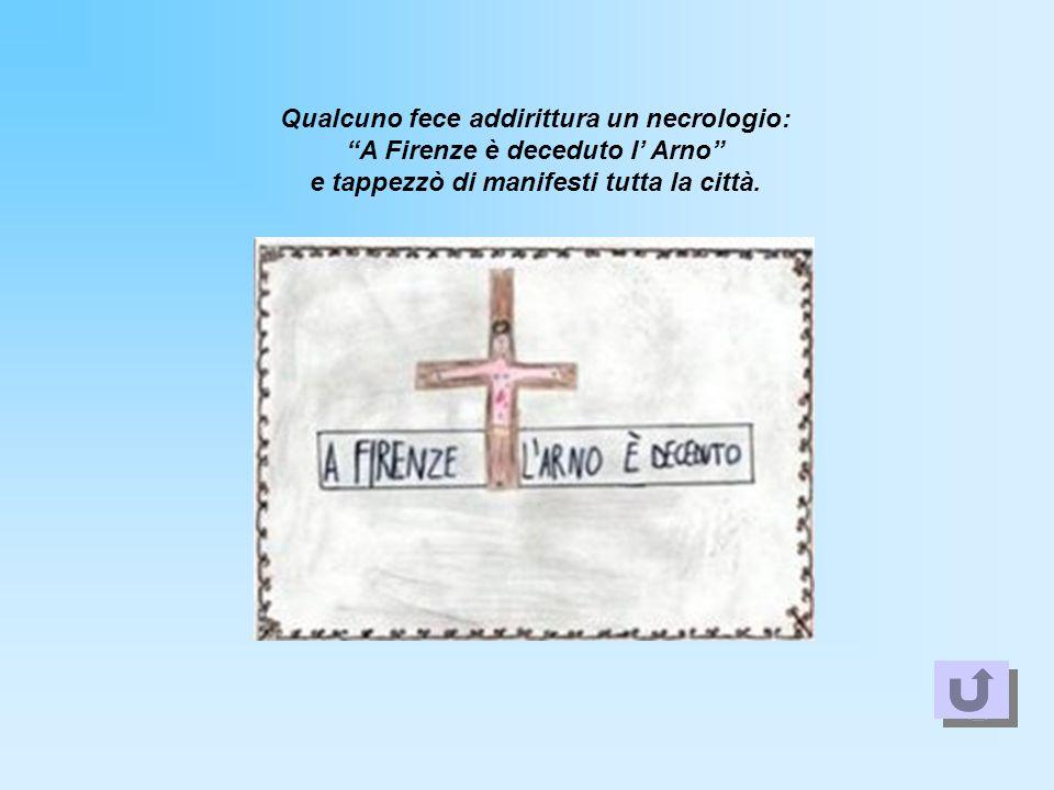 Qualcuno fece addirittura un necrologio: A Firenze è deceduto l Arno e tappezzò di manifesti tutta la città.