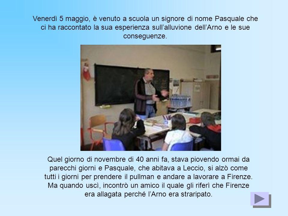 Venerdì 5 maggio, è venuto a scuola un signore di nome Pasquale che ci ha raccontato la sua esperienza sullalluvione dellArno e le sue conseguenze. Qu