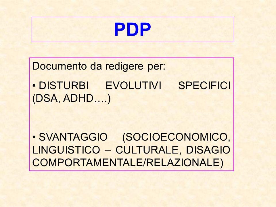 PDP Documento da redigere per: DISTURBI EVOLUTIVI SPECIFICI (DSA, ADHD….) SVANTAGGIO (SOCIOECONOMICO, LINGUISTICO – CULTURALE, DISAGIO COMPORTAMENTALE