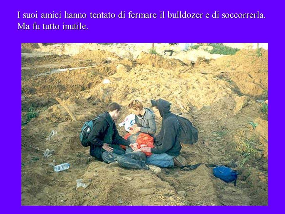 I suoi amici hanno tentato di fermare il bulldozer e di soccorrerla. Ma fu tutto inutile.