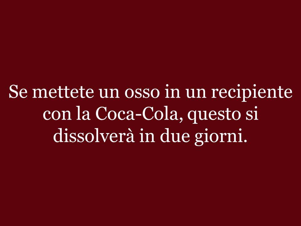 Se mettete un osso in un recipiente con la Coca-Cola, questo si dissolverà in due giorni.