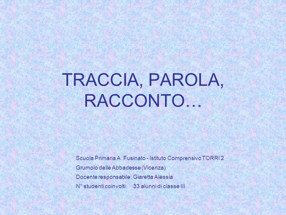 TRACCIA, PAROLA, RACCONTO… Scuola Primaria A. Fusinato - Istituto Comprensivo TORRI 2 Grumolo delle Abbadesse (Vicenza) Docente responsabile:Giaretta