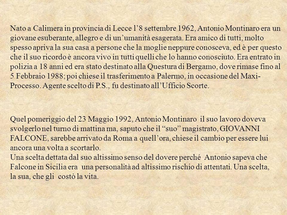 Nato a Calimera in provincia di Lecce l8 settembre 1962, Antonio Montinaro era un giovane esuberante, allegro e di unumanità esagerata. Era amico di t