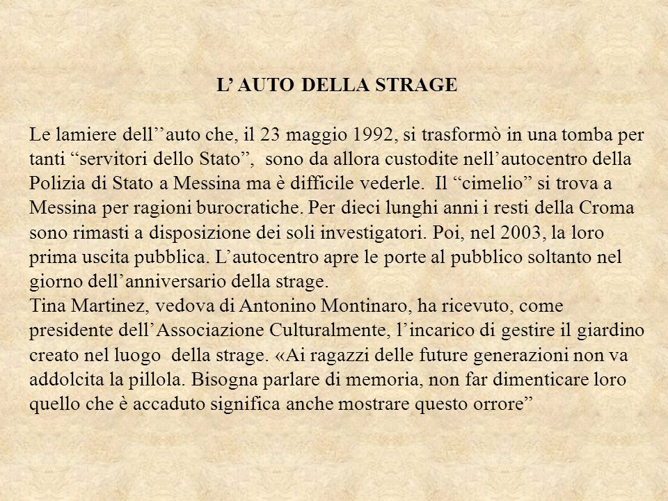 L AUTO DELLA STRAGE Le lamiere dellauto che, il 23 maggio 1992, si trasformò in una tomba per tanti servitori dello Stato, sono da allora custodite ne