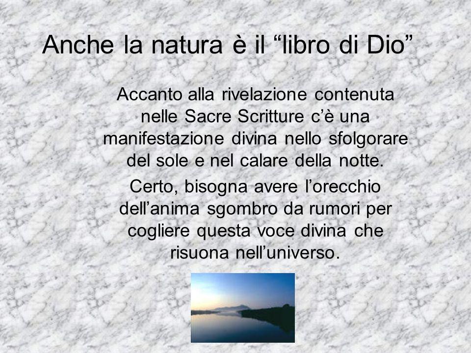 Anche la natura è il libro di Dio Accanto alla rivelazione contenuta nelle Sacre Scritture cè una manifestazione divina nello sfolgorare del sole e ne
