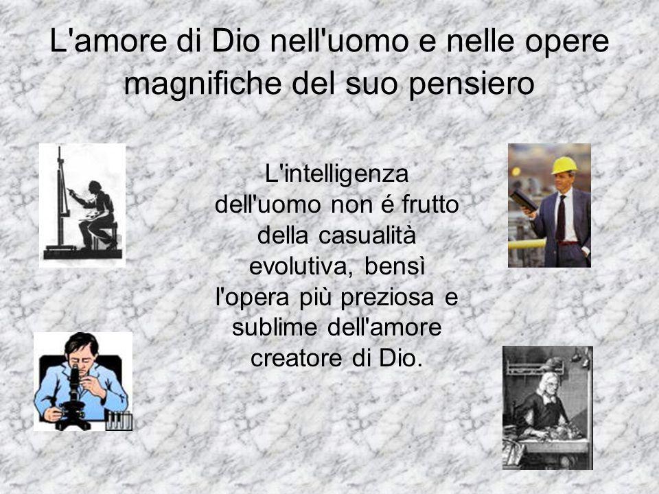 L'amore di Dio nell'uomo e nelle opere magnifiche del suo pensiero L'intelligenza dell'uomo non é frutto della casualità evolutiva, bensì l'opera più