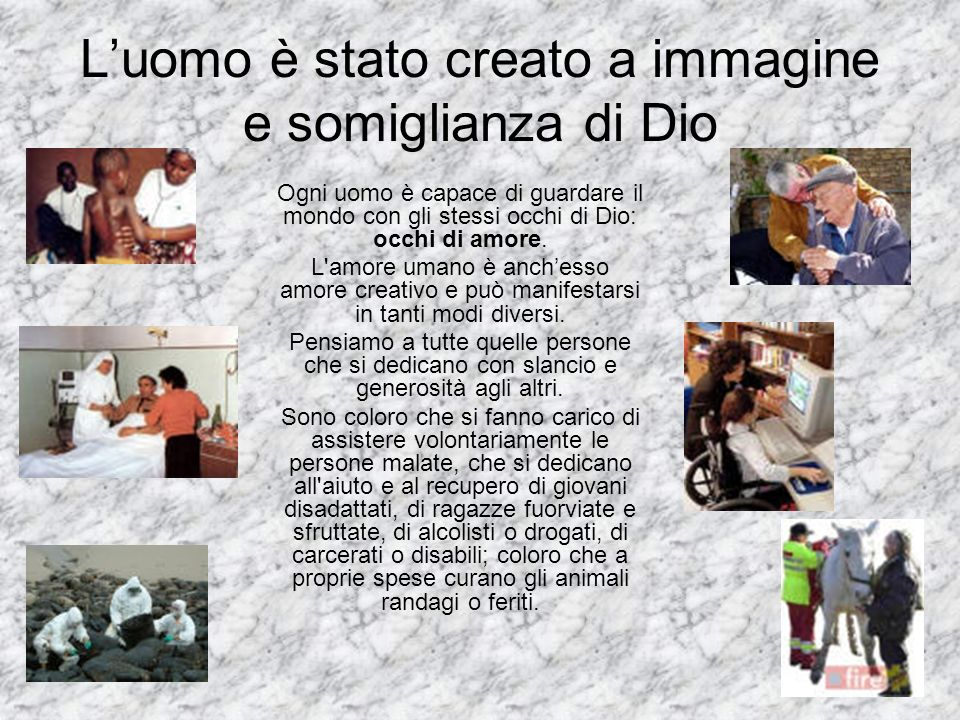 Luomo è stato creato a immagine e somiglianza di Dio Ogni uomo è capace di guardare il mondo con gli stessi occhi di Dio: occhi di amore. L'amore uman