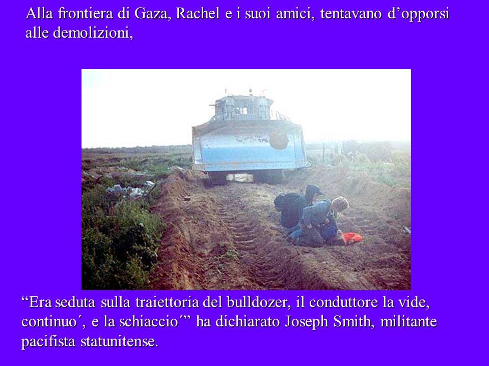 Alla frontiera di Gaza, Rachel e i suoi amici, tentavano dopporsi alle demolizioni, Era seduta sulla traiettoria del bulldozer, il conduttore la vide, continuo´, e la schiaccio´ ha dichiarato Joseph Smith, militante pacifista statunitense.