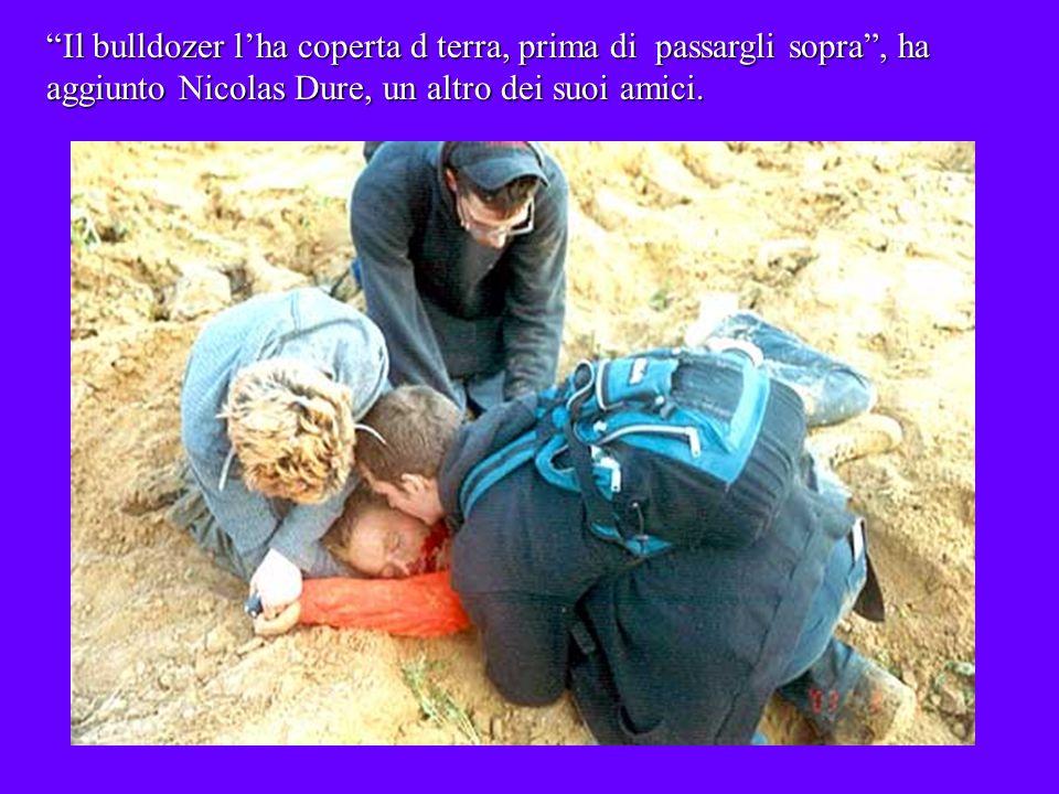 Il bulldozer lha coperta d terra, prima di passargli sopra, ha aggiunto Nicolas Dure, un altro dei suoi amici.