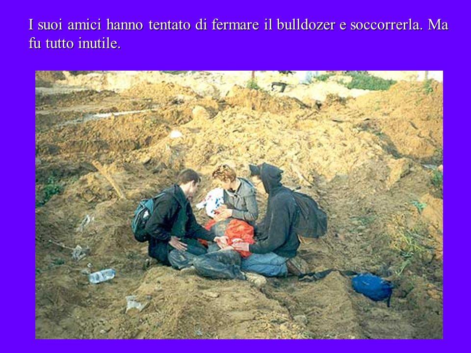 I suoi amici hanno tentato di fermare il bulldozer e soccorrerla. Ma fu tutto inutile.