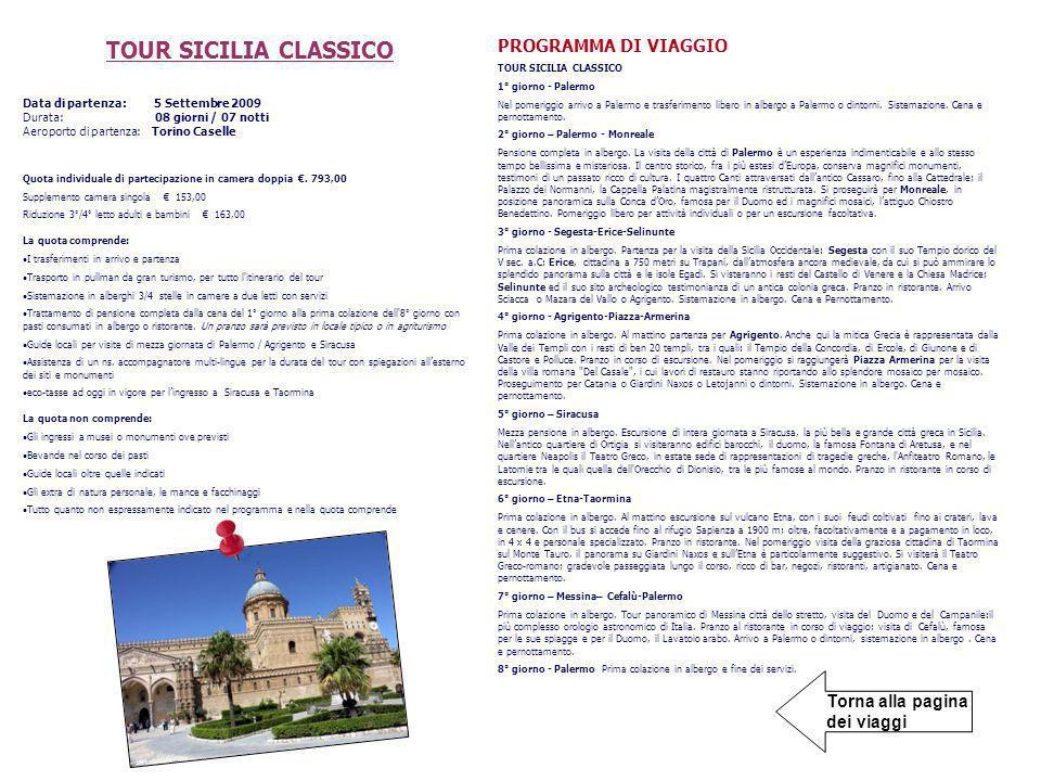 Torna alla pagina dei viaggi TOUR SICILIA CLASSICO Data di partenza: 5 Settembre 2009 Durata: 08 giorni / 07 notti Aeroporto di partenza: Torino Caselle Quota individuale di partecipazione in camera doppia.