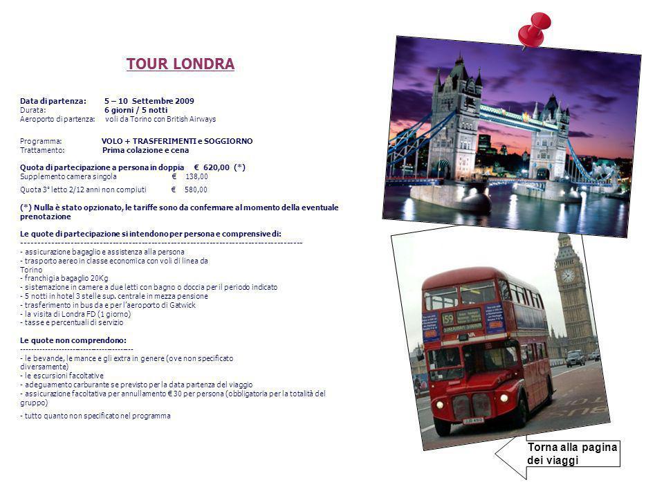 Torna alla pagina dei viaggi TOUR LONDRA Data di partenza: 5 – 10 Settembre 2009 Durata: 6 giorni / 5 notti Aeroporto di partenza: voli da Torino con