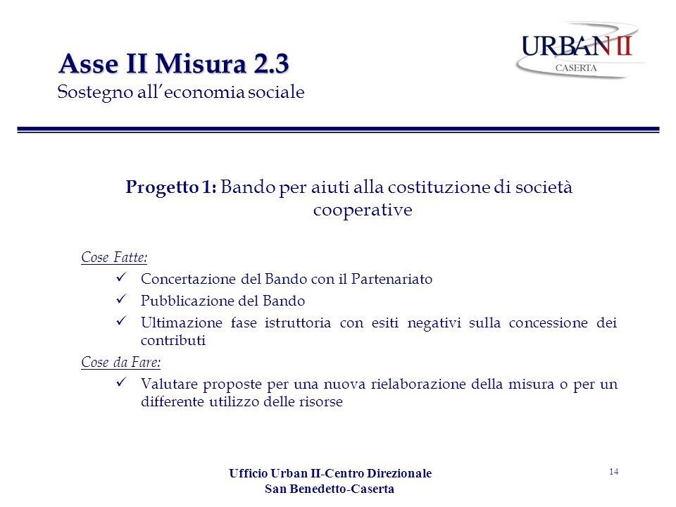 Ufficio Urban II-Centro Direzionale San Benedetto-Caserta 14 Asse II Misura 2.3 Asse II Misura 2.3 Sostegno alleconomia sociale Progetto 1: Bando per