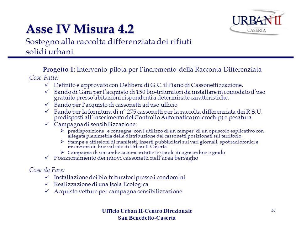 Ufficio Urban II-Centro Direzionale San Benedetto-Caserta 26 Progetto 1: Intervento pilota per lincremento della Racconta Differenziata Cose Fatte: Definito e approvato con Delibera di G.C.