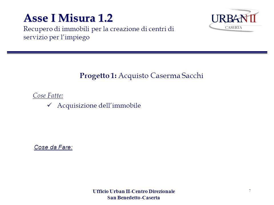 Ufficio Urban II-Centro Direzionale San Benedetto-Caserta 7 Asse I Misura 1.2 Asse I Misura 1.2 Recupero di immobili per la creazione di centri di servizio per limpiego Progetto 1: Acquisto Caserma Sacchi Cose Fatte: Acquisizione dellimmobile Cose da Fare: