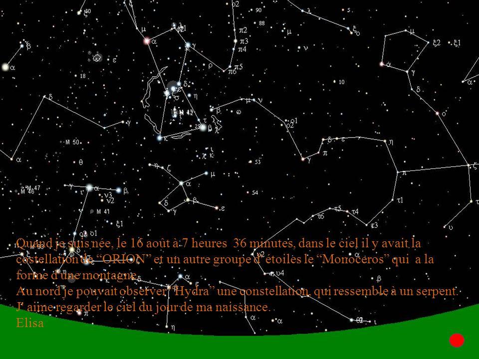 Quand je suis née, le 16 août à 7 heures 36 minutes, dans le ciel il y avait la costellation de ORION et un autre groupe d étoiles le Monoceros qui a la forme d une montagne.