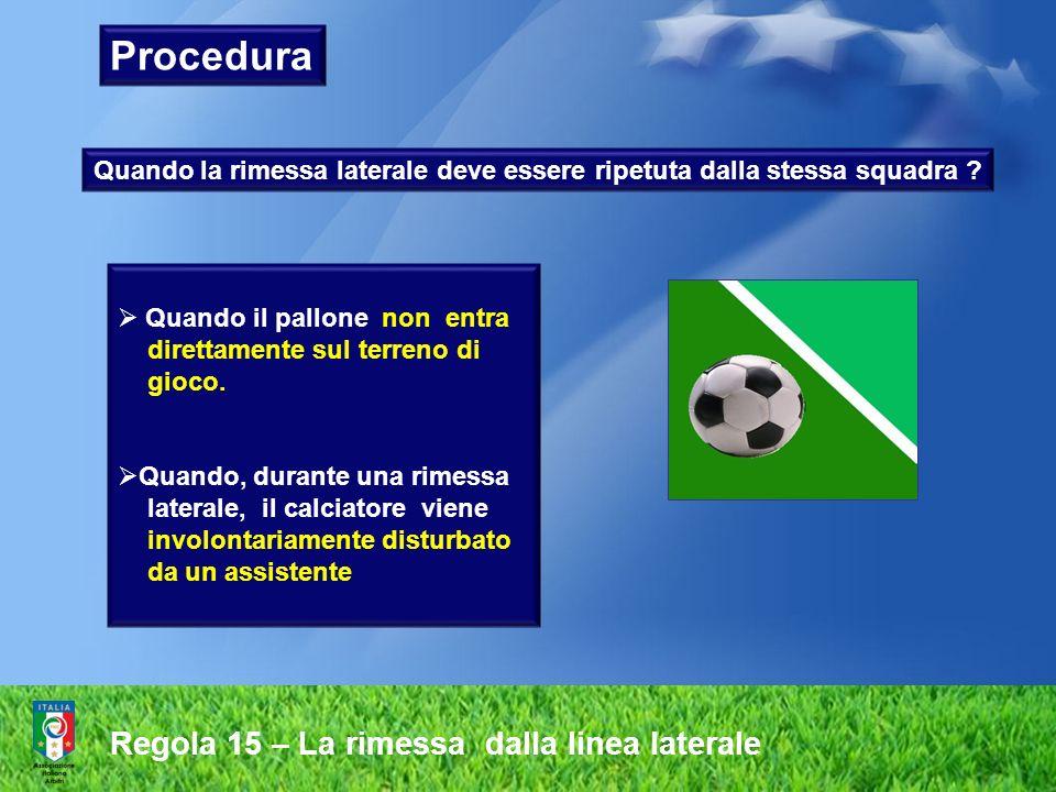 Regola 15 – La rimessa dalla linea laterale Procedura Quando la rimessa laterale deve essere ripetuta dalla stessa squadra ? Quando il pallone non ent