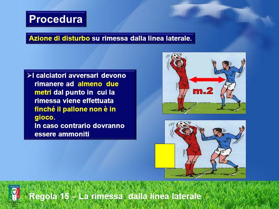 Regola 15 – La rimessa dalla linea laterale Azione di disturbo su rimessa dalla linea laterale. I calciatori avversari devono rimanere ad almeno due m