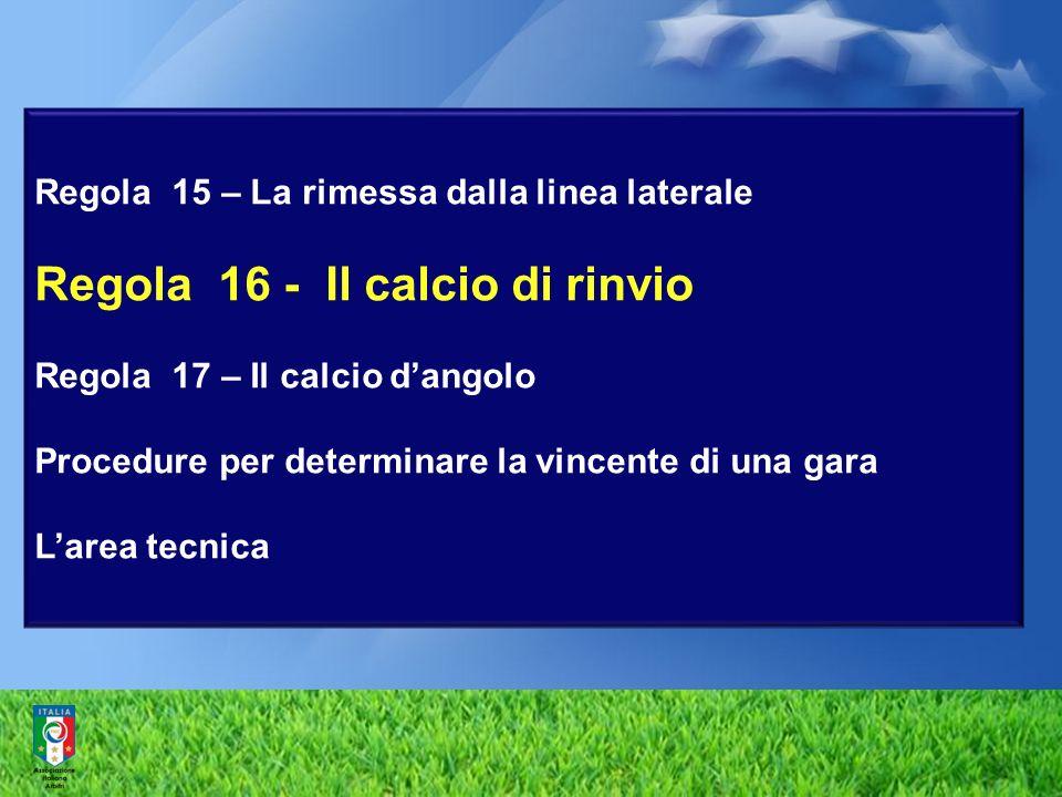 Regola 15 – La rimessa dalla linea laterale Regola 16 - Il calcio di rinvio Regola 17 – Il calcio dangolo Procedure per determinare la vincente di una