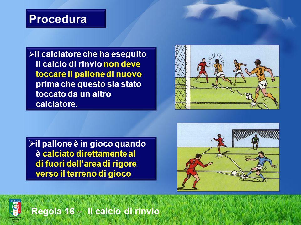 Regola 16 – Il calcio di rinvio Procedura il calciatore che ha eseguito il calcio di rinvio non deve toccare il pallone di nuovo prima che questo sia