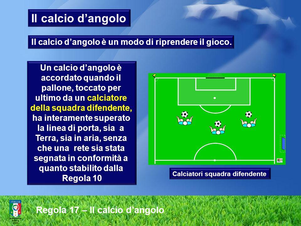 Regola 17 – Il calcio dangolo Un calcio dangolo è accordato quando il pallone, toccato per ultimo da un calciatore della squadra difendente, ha intera