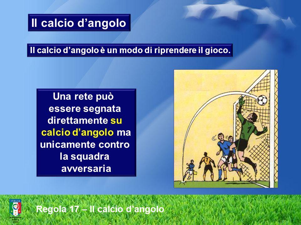 Regola 17 – Il calcio dangolo Il calcio dangolo Una rete può essere segnata direttamente su calcio dangolo ma unicamente contro la squadra avversaria