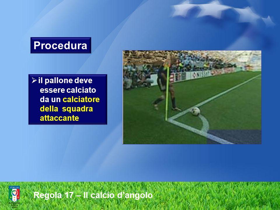 Regola 17 – Il calcio dangolo Procedura il pallone deve essere calciato da un calciatore della squadra attaccante