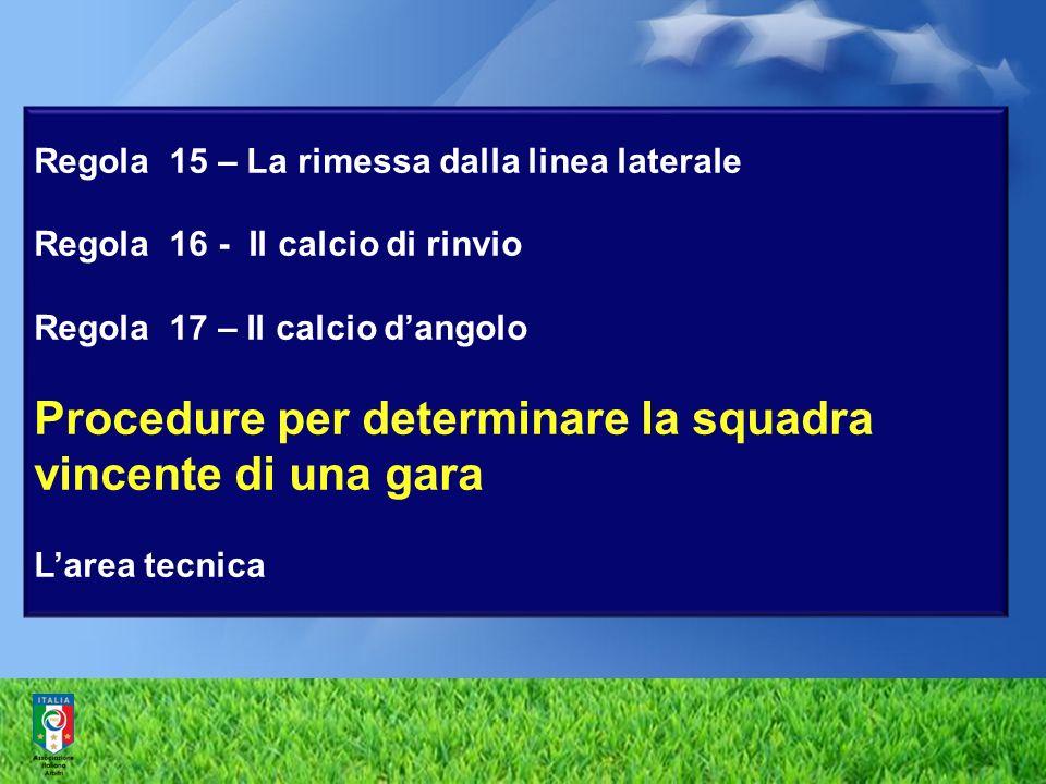 Regola 15 – La rimessa dalla linea laterale Regola 16 - Il calcio di rinvio Regola 17 – Il calcio dangolo Procedure per determinare la squadra vincent