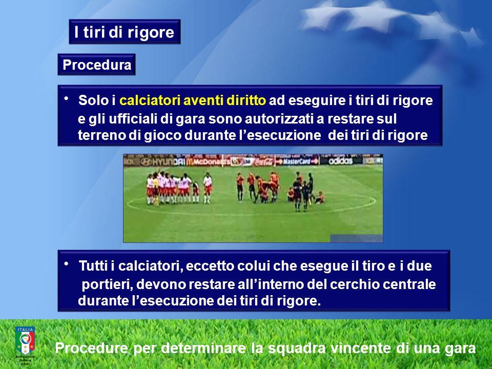 I tiri di rigore Procedura Solo i calciatori aventi diritto ad eseguire i tiri di rigore e gli ufficiali di gara sono autorizzati a restare sul terren