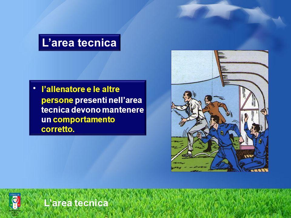 Larea tecnica lallenatore e le altre persone presenti nellarea tecnica devono mantenere un comportamento corretto.