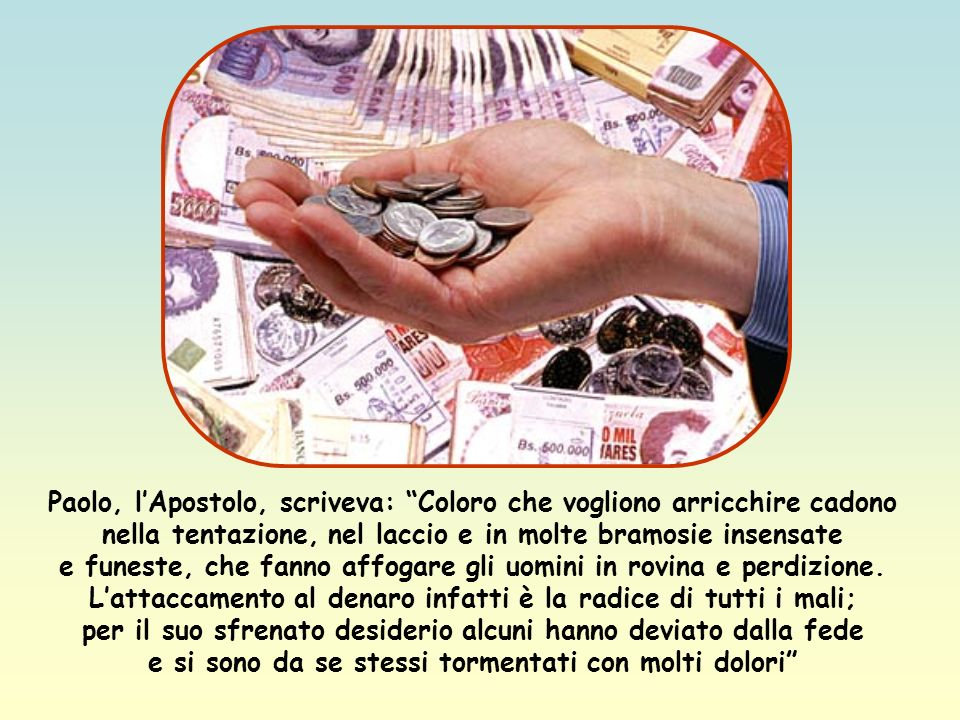Il fatto è che le ricchezze prendono facilmente nel cuore umano il posto di Dio e accecano e facilitano ogni vizio.