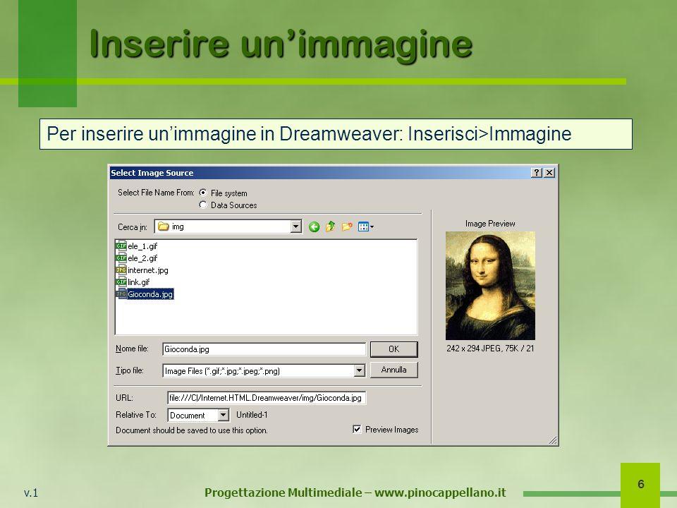 v.1 Progettazione Multimediale – www.pinocappellano.it 6 Inserire unimmagine Per inserire unimmagine in Dreamweaver: Inserisci>Immagine