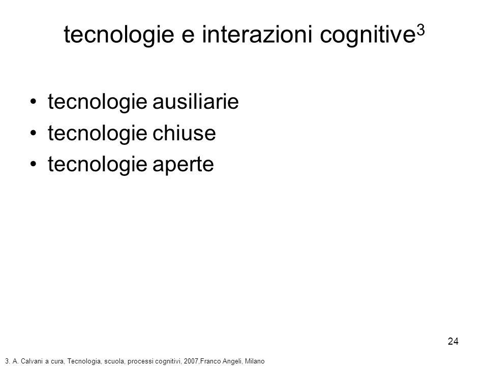 24 tecnologie e interazioni cognitive 3 tecnologie ausiliarie tecnologie chiuse tecnologie aperte 3. A. Calvani a cura, Tecnologia, scuola, processi c
