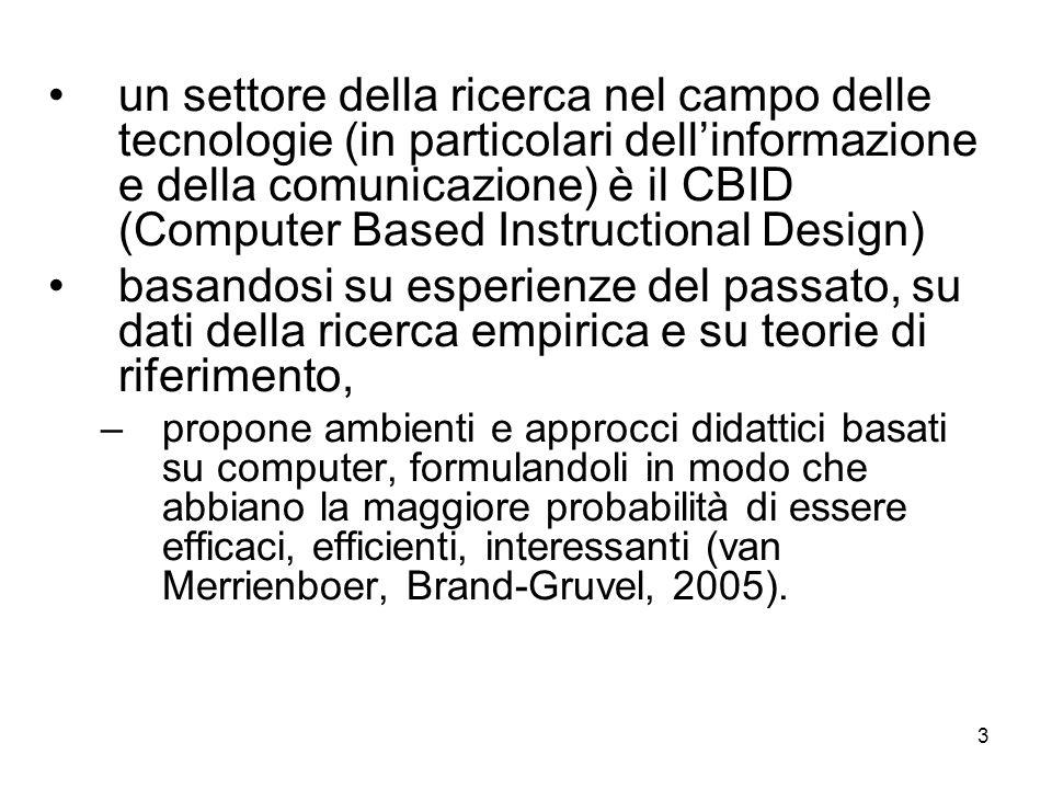3 un settore della ricerca nel campo delle tecnologie (in particolari dellinformazione e della comunicazione) è il CBID (Computer Based Instructional Design) basandosi su esperienze del passato, su dati della ricerca empirica e su teorie di riferimento, –propone ambienti e approcci didattici basati su computer, formulandoli in modo che abbiano la maggiore probabilità di essere efficaci, efficienti, interessanti (van Merrienboer, Brand-Gruvel, 2005).