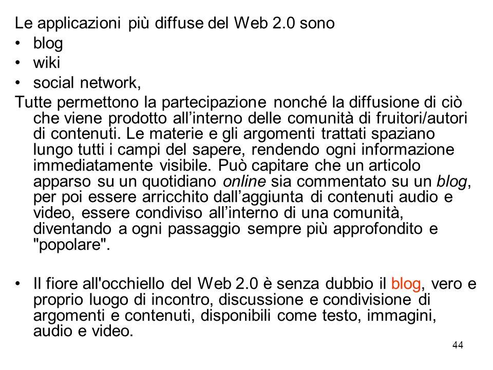 44 Le applicazioni più diffuse del Web 2.0 sono blog wiki social network, Tutte permettono la partecipazione nonché la diffusione di ciò che viene prodotto allinterno delle comunità di fruitori/autori di contenuti.