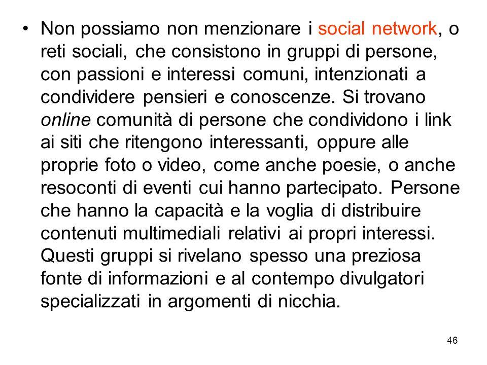 46 Non possiamo non menzionare i social network, o reti sociali, che consistono in gruppi di persone, con passioni e interessi comuni, intenzionati a condividere pensieri e conoscenze.