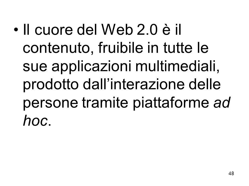 48 Il cuore del Web 2.0 è il contenuto, fruibile in tutte le sue applicazioni multimediali, prodotto dallinterazione delle persone tramite piattaforme ad hoc.