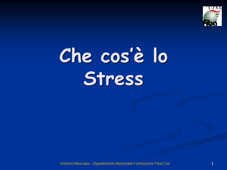 1 Che cosè lo Stress Antonio Masciale – Dipartimento Nazionale Formazione Fiba/Cisl
