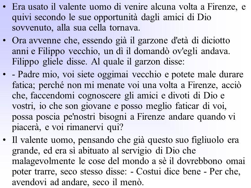 Era usato il valente uomo di venire alcuna volta a Firenze, e quivi secondo le sue opportunità dagli amici di Dio sovvenuto, alla sua cella tornava.