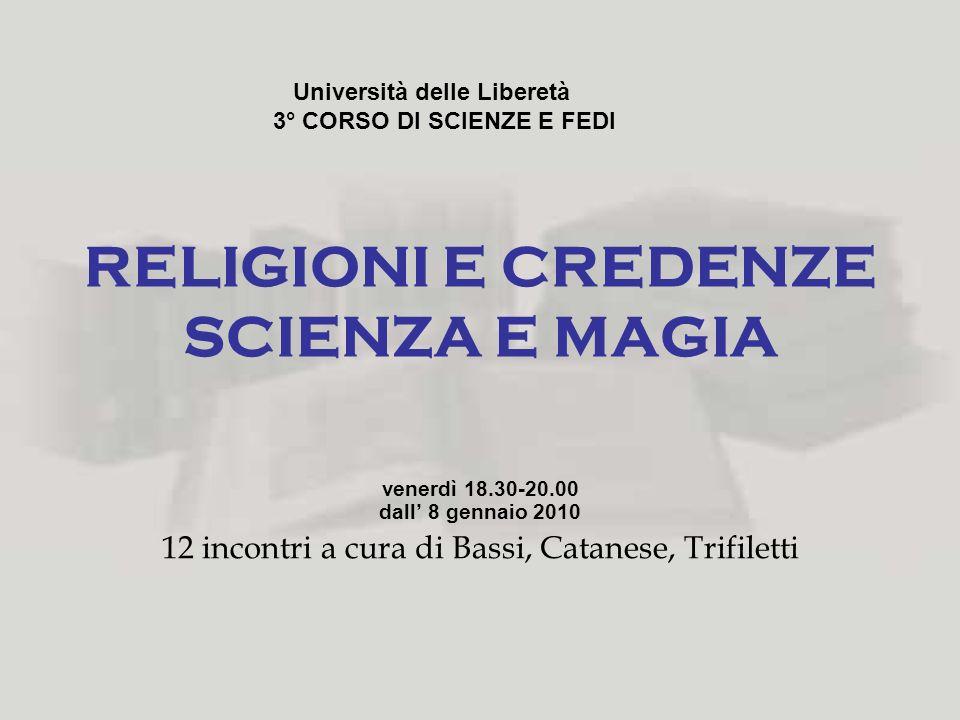 RELIGIONI E CREDENZE SCIENZA E MAGIA venerdì 18.30-20.00 dall 8 gennaio 2010 12 incontri a cura di Bassi, Catanese, Trifiletti Università delle Libere