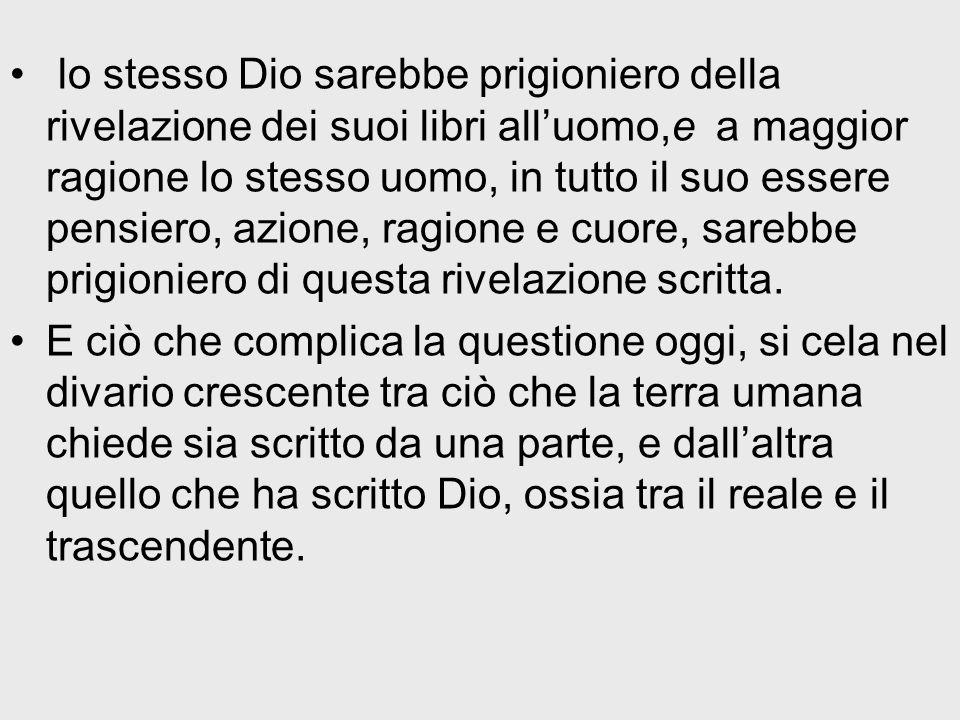 lo stesso Dio sarebbe prigioniero della rivelazione dei suoi libri alluomo,e a maggior ragione lo stesso uomo, in tutto il suo essere pensiero, azione