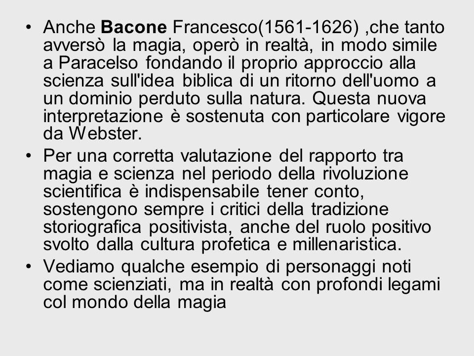 Anche Bacone Francesco(1561-1626),che tanto avversò la magia, operò in realtà, in modo simile a Paracelso fondando il proprio approccio alla scienza s