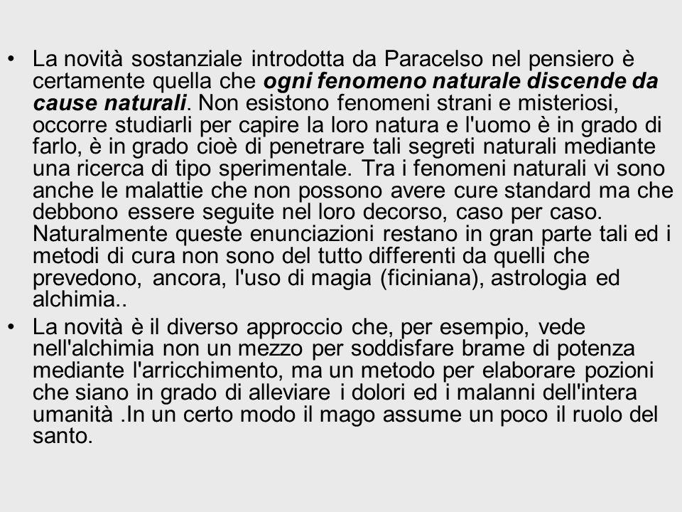 La novità sostanziale introdotta da Paracelso nel pensiero è certamente quella che ogni fenomeno naturale discende da cause naturali. Non esistono fen