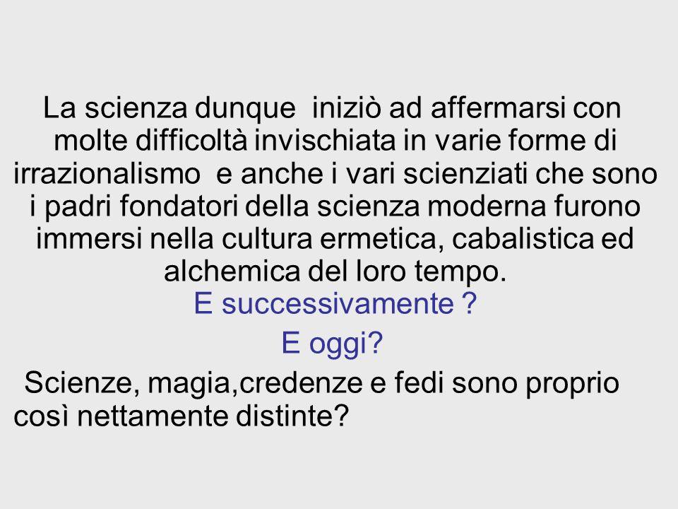 La scienza dunque iniziò ad affermarsi con molte difficoltà invischiata in varie forme di irrazionalismo e anche i vari scienziati che sono i padri fo