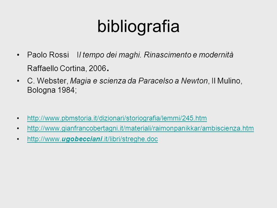 bibliografia Paolo Rossi Il tempo dei maghi. Rinascimento e modernità Raffaello Cortina, 2006. C. Webster, Magia e scienza da Paracelso a Newton, Il M