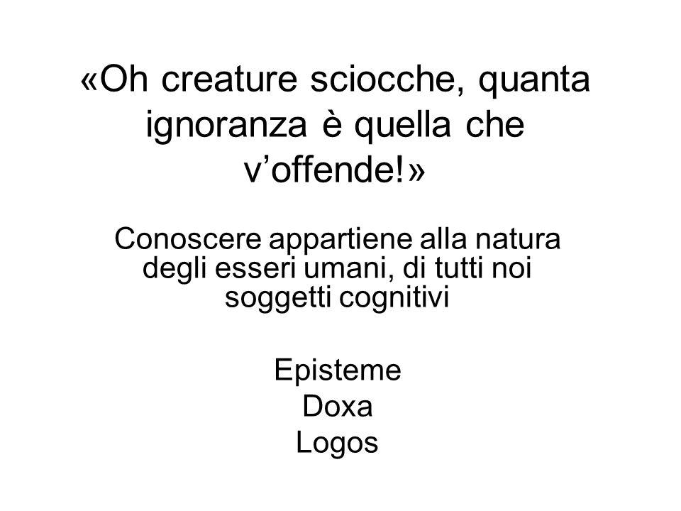 «Oh creature sciocche, quanta ignoranza è quella che voffende!» Conoscere appartiene alla natura degli esseri umani, di tutti noi soggetti cognitivi E