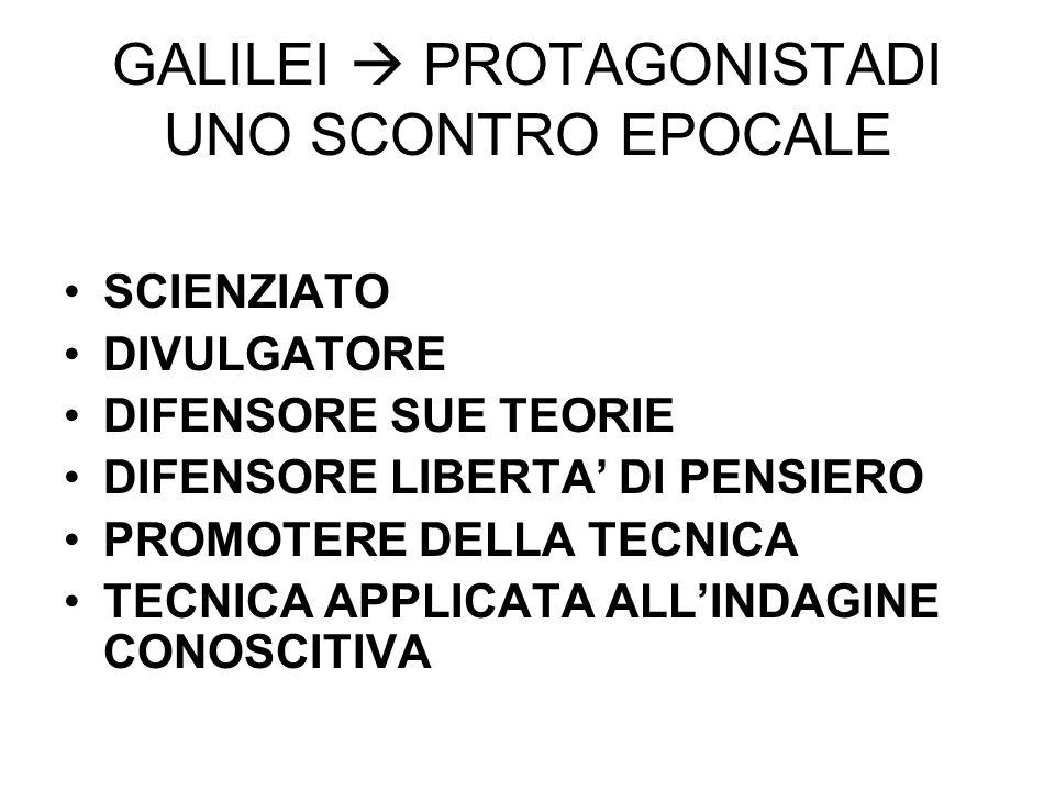 GALILEI PROTAGONISTADI UNO SCONTRO EPOCALE SCIENZIATO DIVULGATORE DIFENSORE SUE TEORIE DIFENSORE LIBERTA DI PENSIERO PROMOTERE DELLA TECNICA TECNICA A