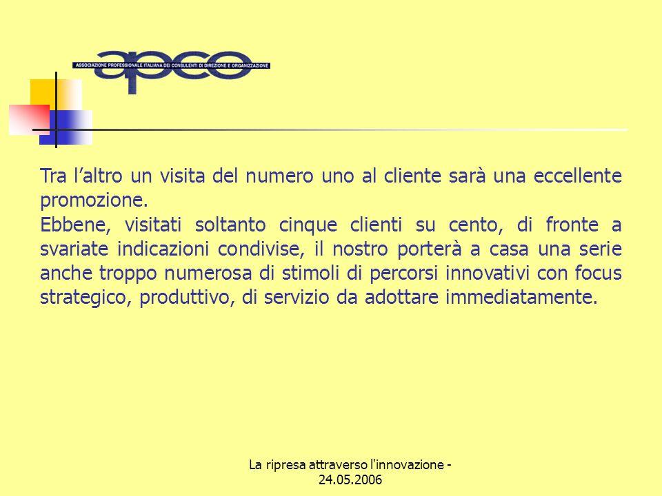 La ripresa attraverso l innovazione - 24.05.2006 Tra laltro un visita del numero uno al cliente sarà una eccellente promozione.