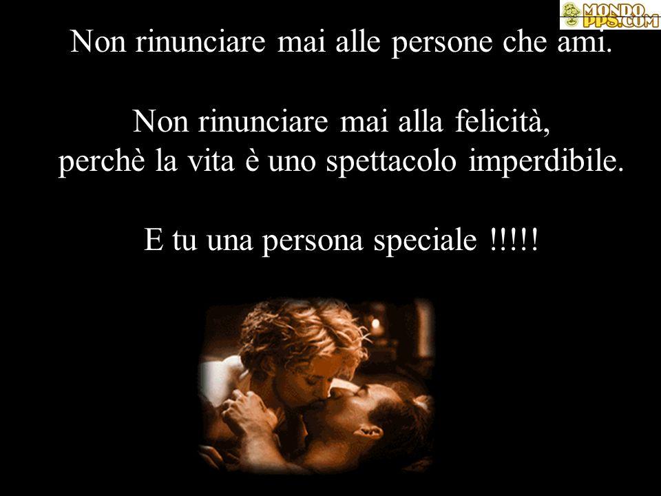Non rinunciare mai alle persone che ami. Non rinunciare mai alla felicità, perchè la vita è uno spettacolo imperdibile. E tu una persona speciale !!!!